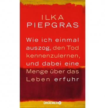 Wie ich einmal auszog, den Tod kennenzulernen, und dabei eine Menge über das Leben erfuhr von Ilka Piepgras. Bildquelle Doemer und Knaur Verlag